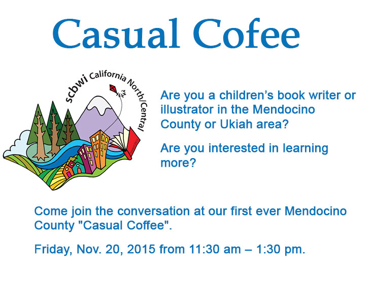 """Are you a children's book writer/author or illustrator in theMendocino County or Ukiaharea? Are you interested in learning more? Come join the conversation at the Society of Children's Book Writers and Illustrator's (SCBWI) first ever Mendocino County """"Casual Coffee"""" on Friday, Nov. 20, 2015 from 11:30 am. – 1:30 pm atBlack Oak Coffee Roasters, 476 N. State Street, Ukiah."""